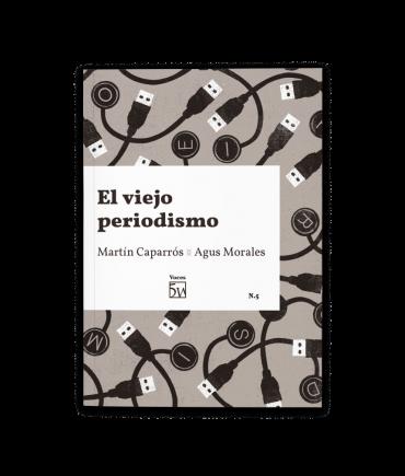 El viejo periodismo, de Martín Caparrós y Agus Morales